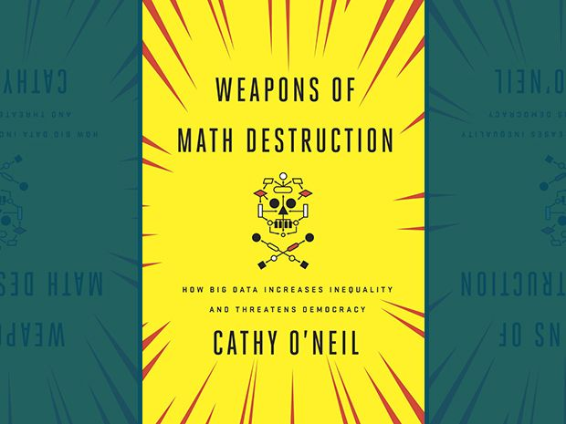 Those nice, tidy algorithms and predictive models might just be Weapons of Math Destruction.